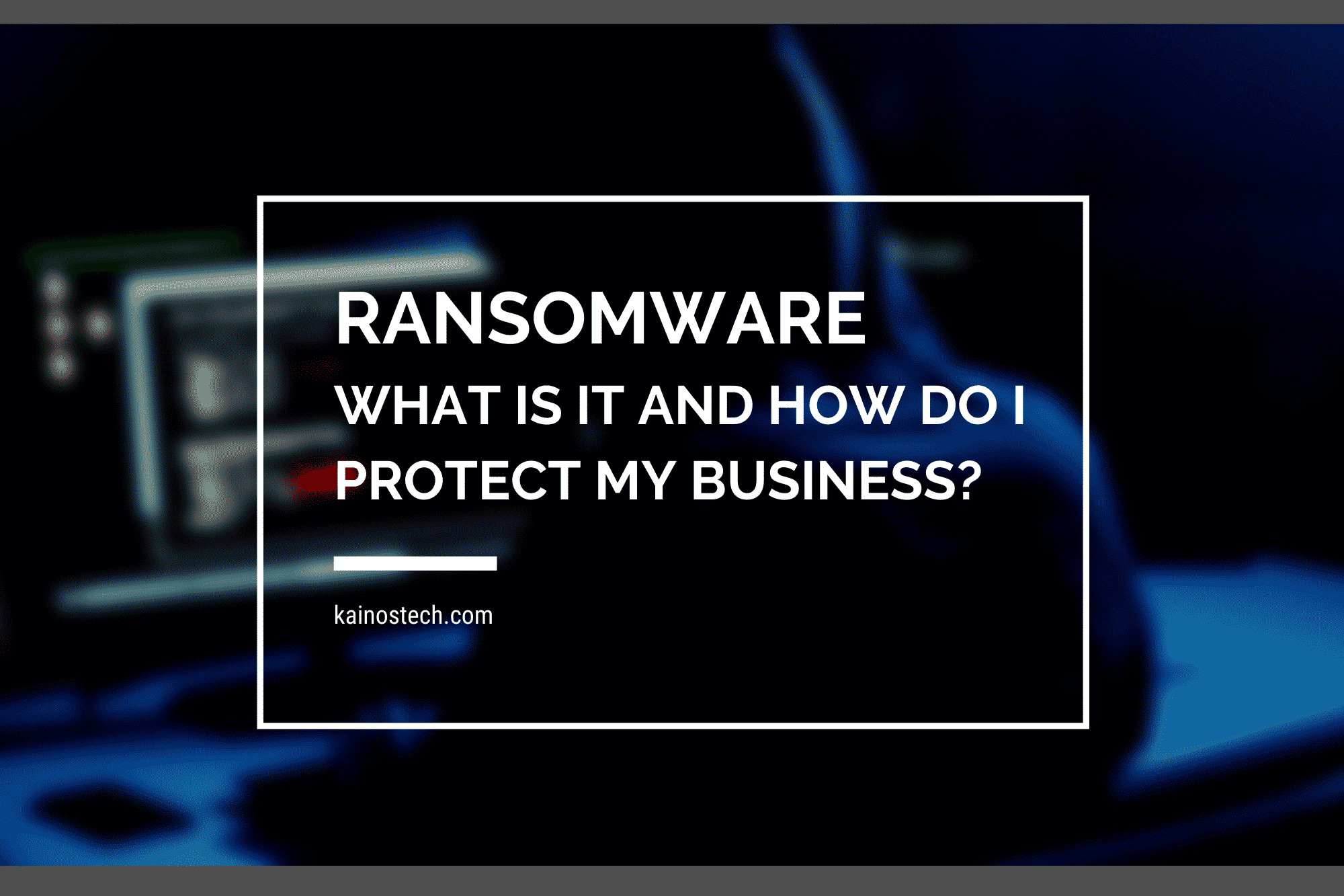 Ransomware: What it is and how do I protect my business?